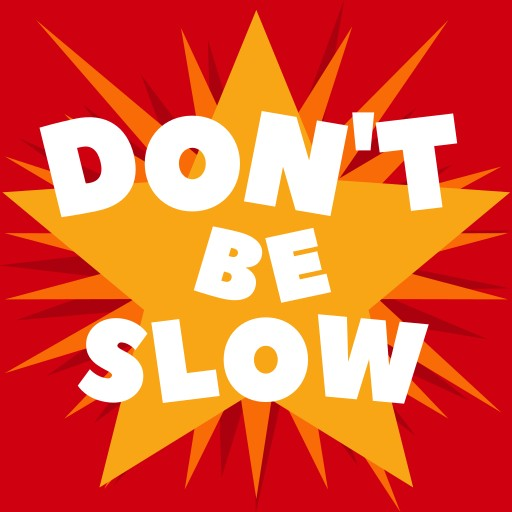 Don't be slow!