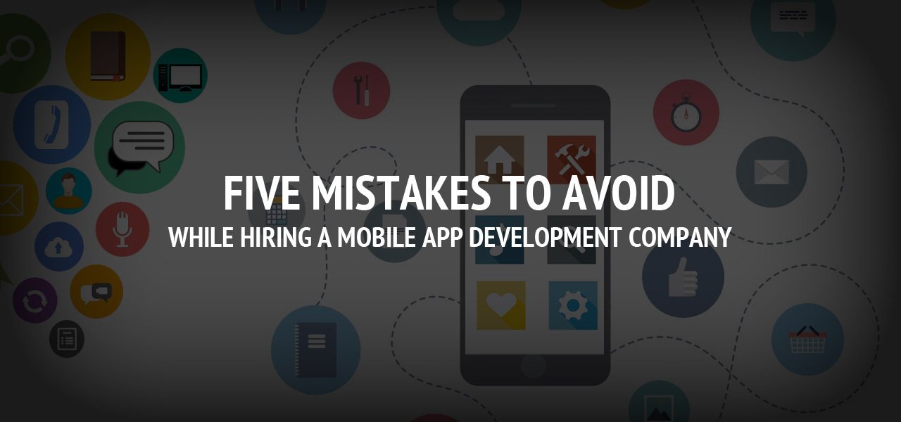 Five Mistakes To Avoid While Hiring A Mobile App Development Company