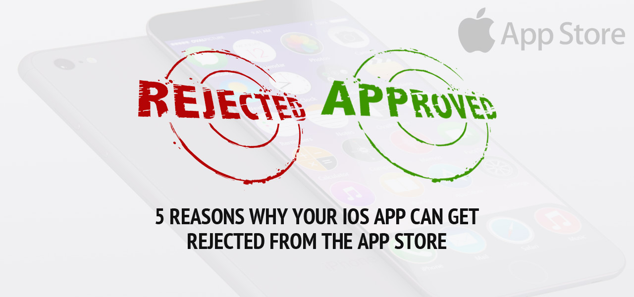 5 Reasons why your iOS App can get rejected from the App Store