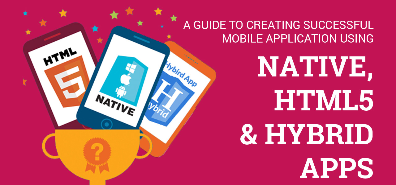 A Guide to Creating Successful Mobile Application using Native, HTML5 & Hybrid Apps