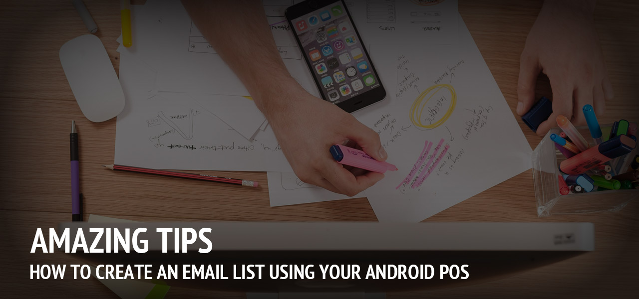 Amazing Tips on How to Create an Email List Using Your Android POS