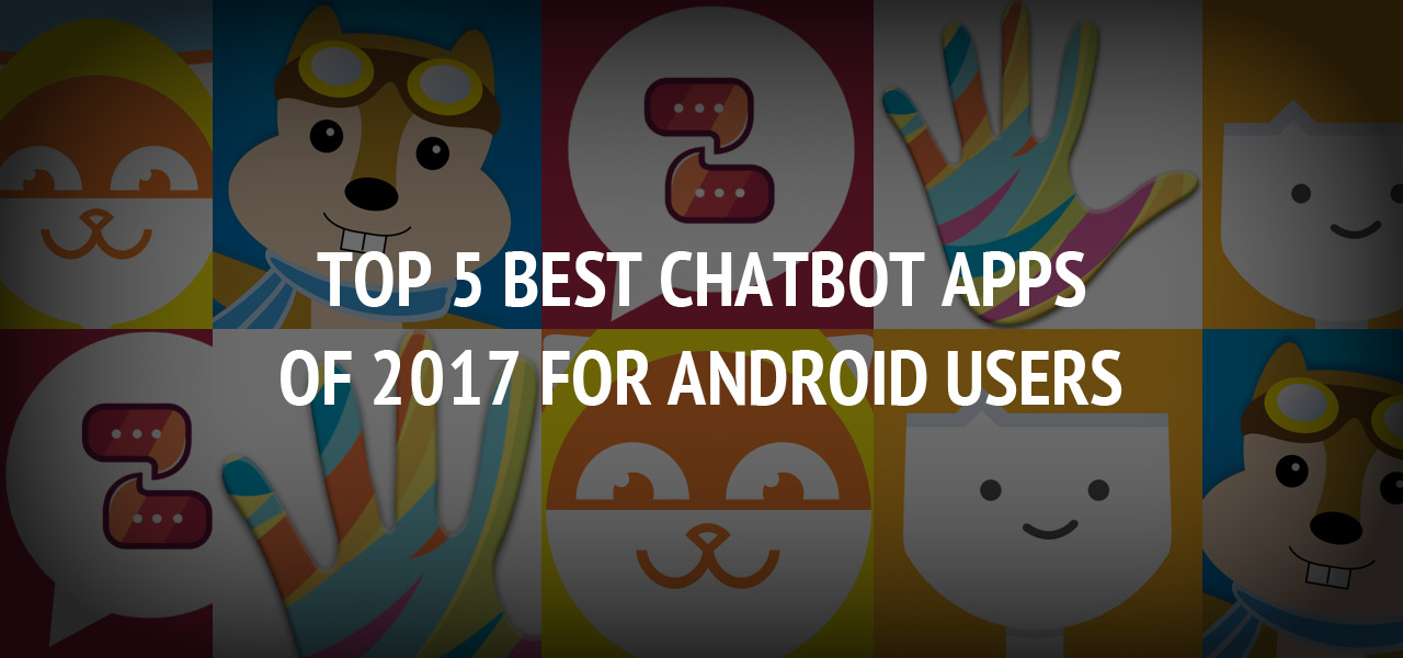 Top 5 Best Chatbot Apps of 2017 for Android Users