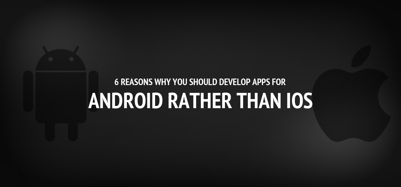 6 reasons why you should develop apps for Android rather than iOS