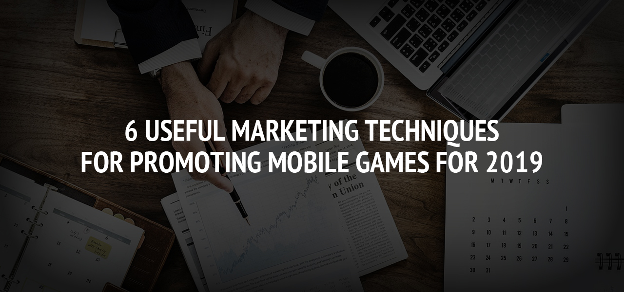 6 Useful Marketing Techniques for Promoting Mobile Games for 2019