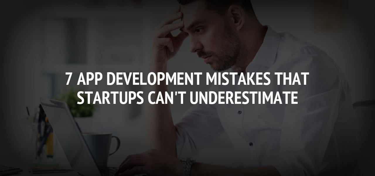 7 App Development Mistakes That Startups Can't Underestimate
