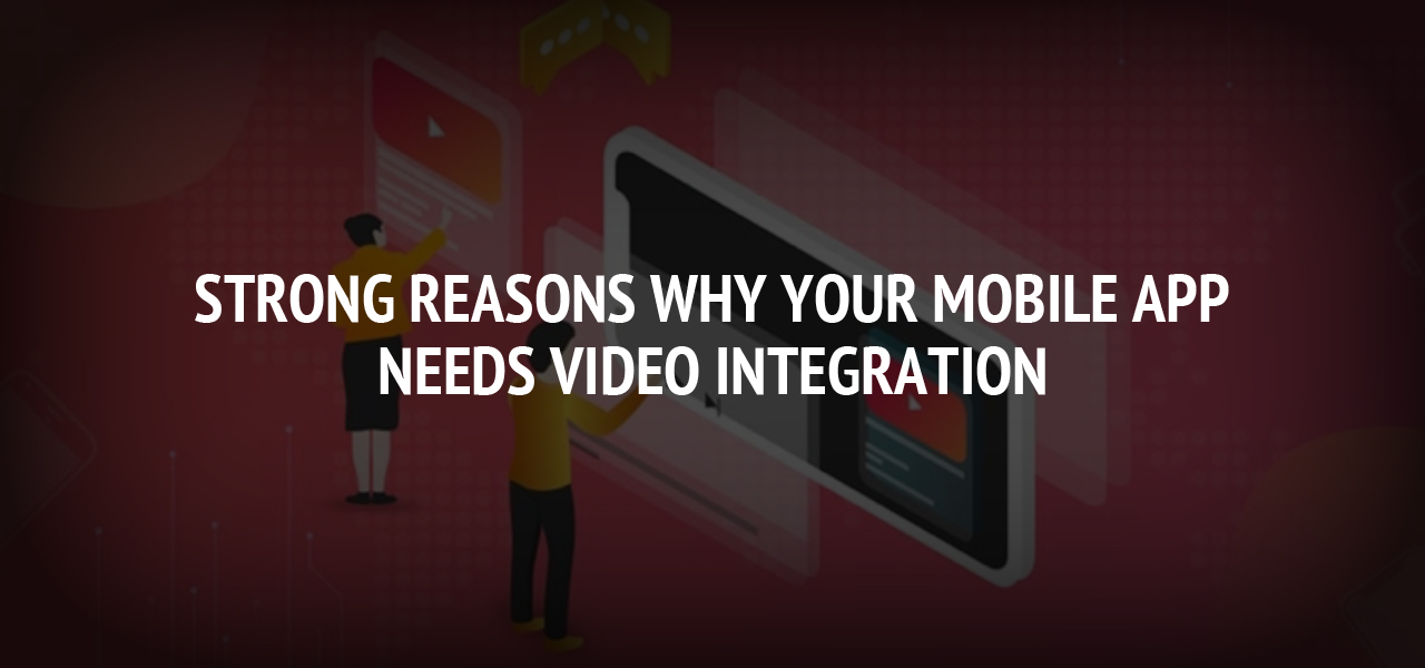 Strong reasons why your Mobile App needs Video Integration
