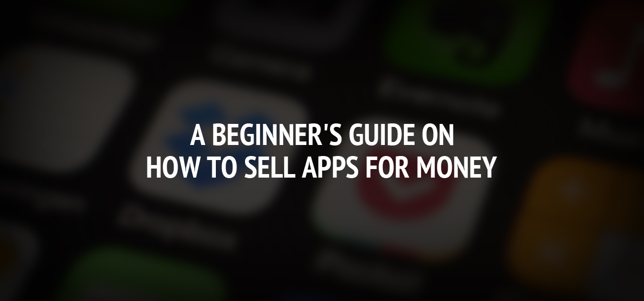 A Beginner's Guide On How to Sell Apps for Money
