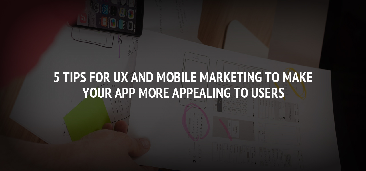 5 Tips for UX and Mobile Marketing to Make Your App More Appealing to Users