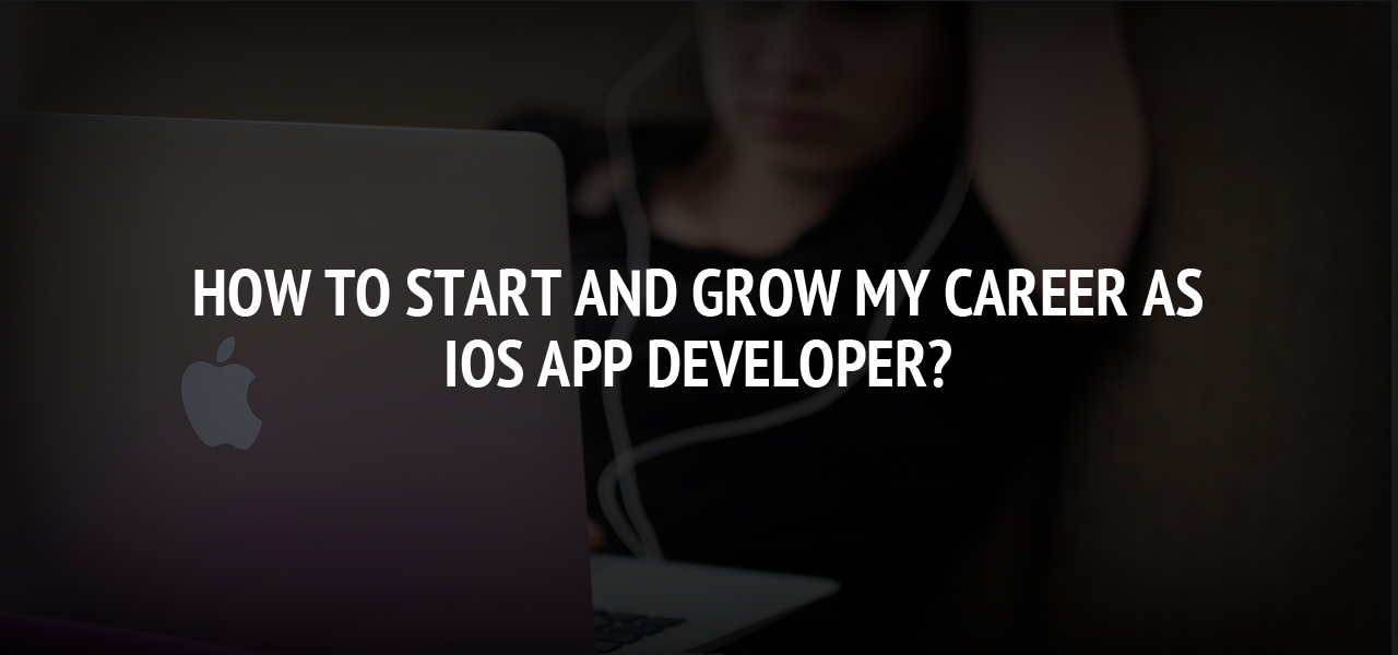 How to Start and grow my Career as iOS App Developer?