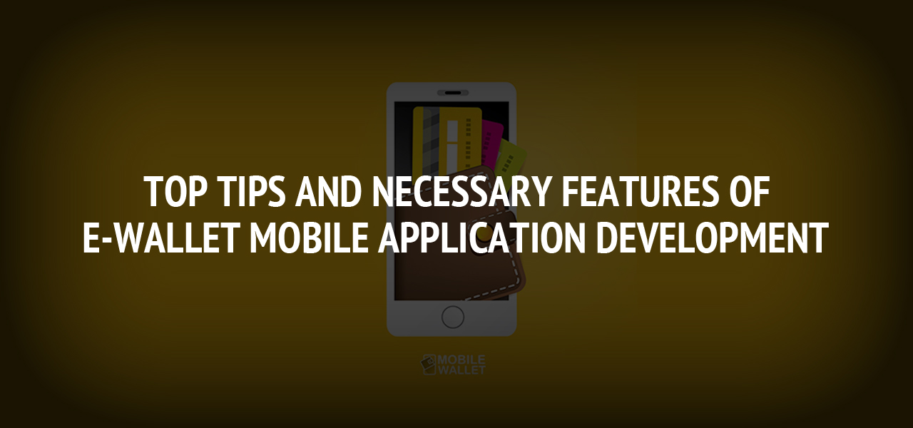 Top Tips and Necessary Features of E-Wallet Mobile Application Development
