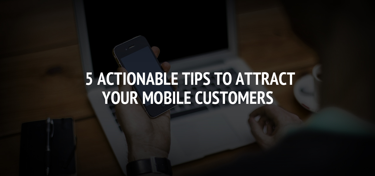 5 Actionable Tips to Attract Your Mobile Customers