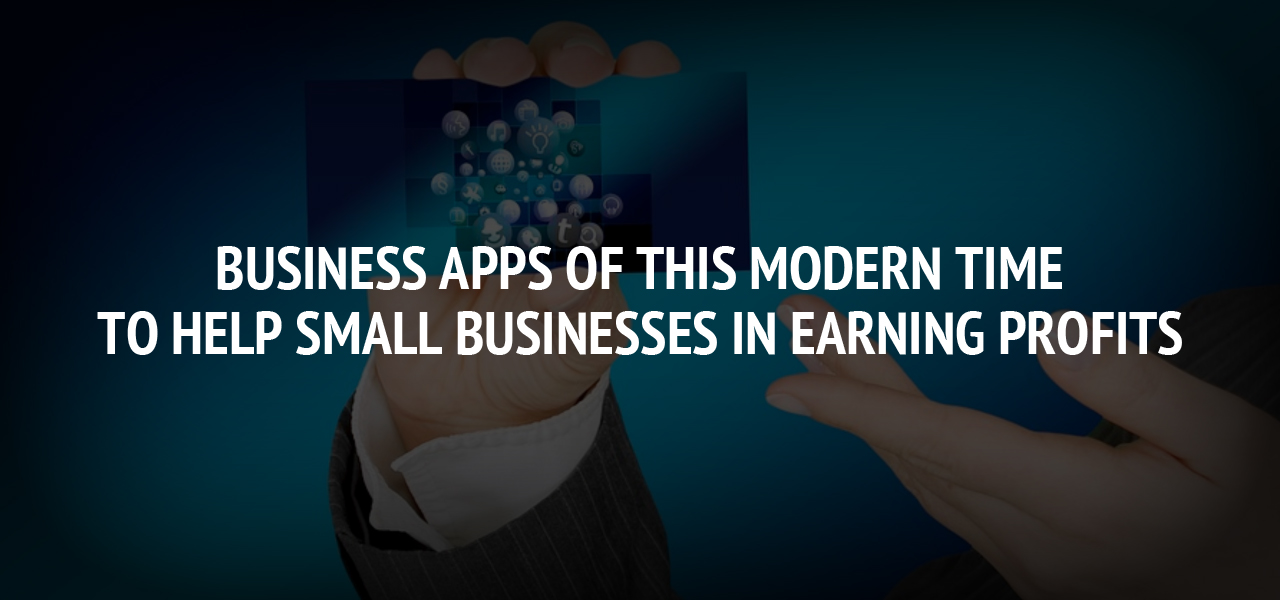 Business Apps Of This Modern Time To Help Small Businesses In Earning Profits