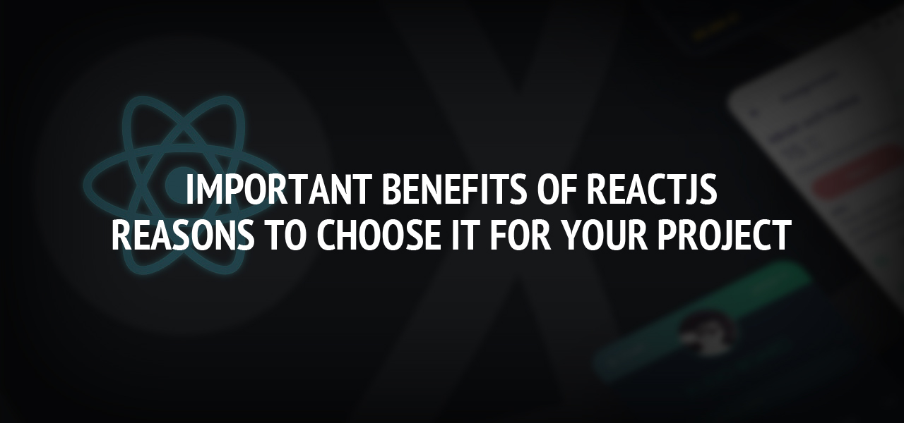 Important Benefits of ReactJS and Reasons to Choose it for Your Project
