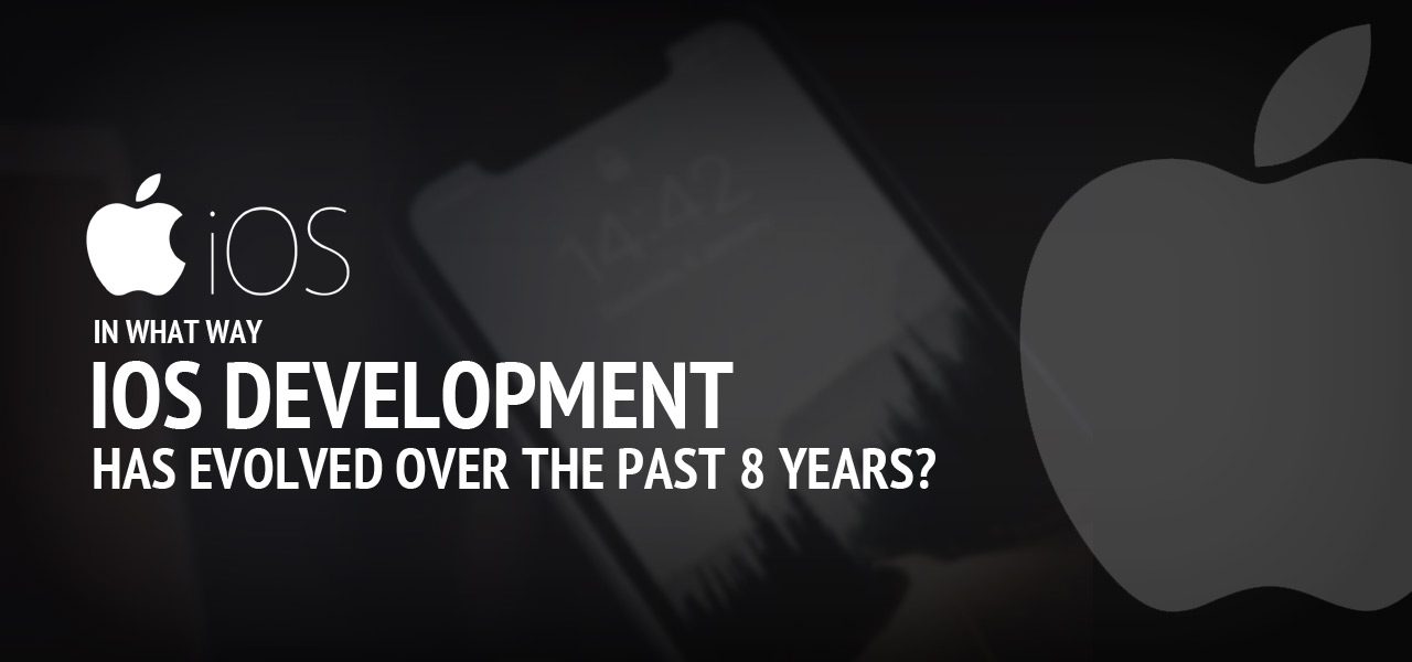 In What Way iOS Development Has Evolved Over The Past 8 Years?