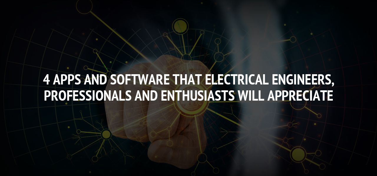 4 Apps and Software that Electrical Engineers, Professionals and Enthusiasts Will Appreciate