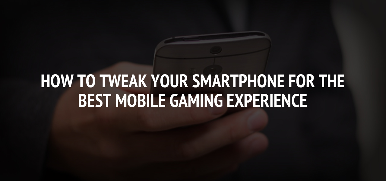 How to Tweak Your Smartphone for the Best Mobile Gaming Experience