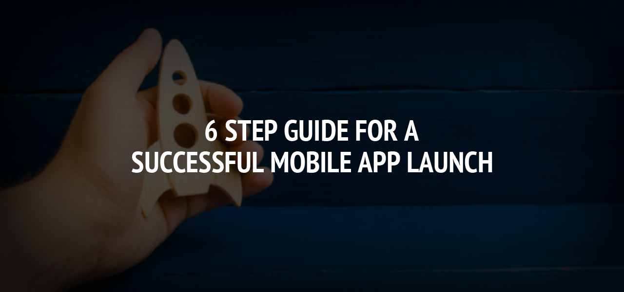 6 Step guide for a Successful Mobile App Launch