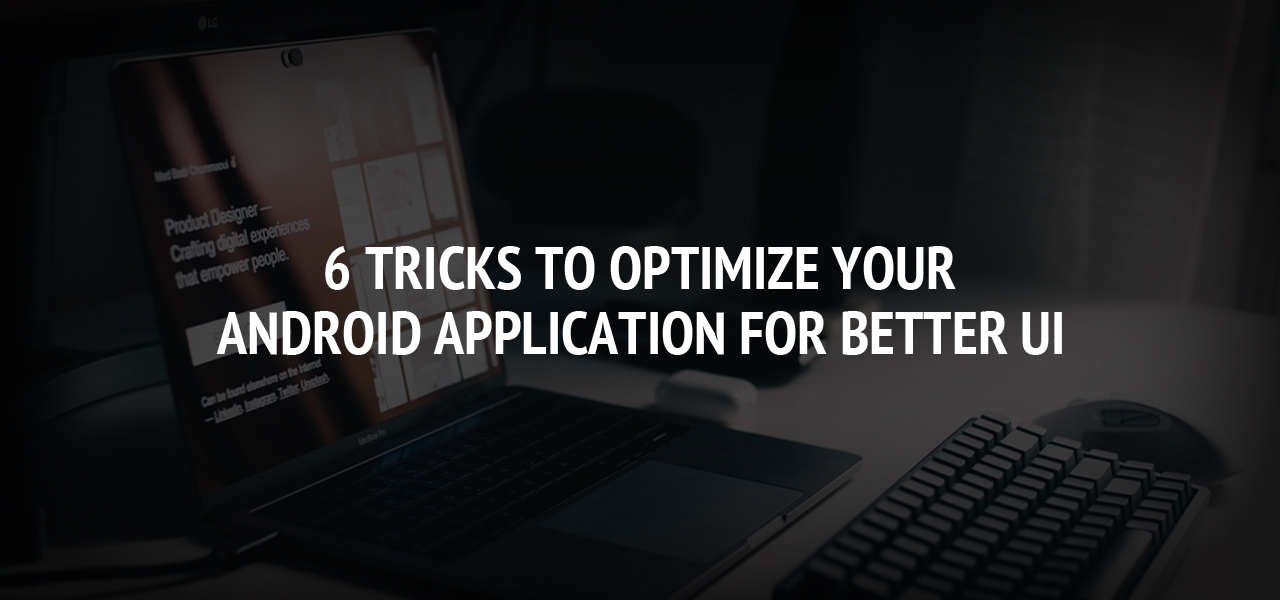 6 Tricks To Optimize Your Android Application For Better UI.
