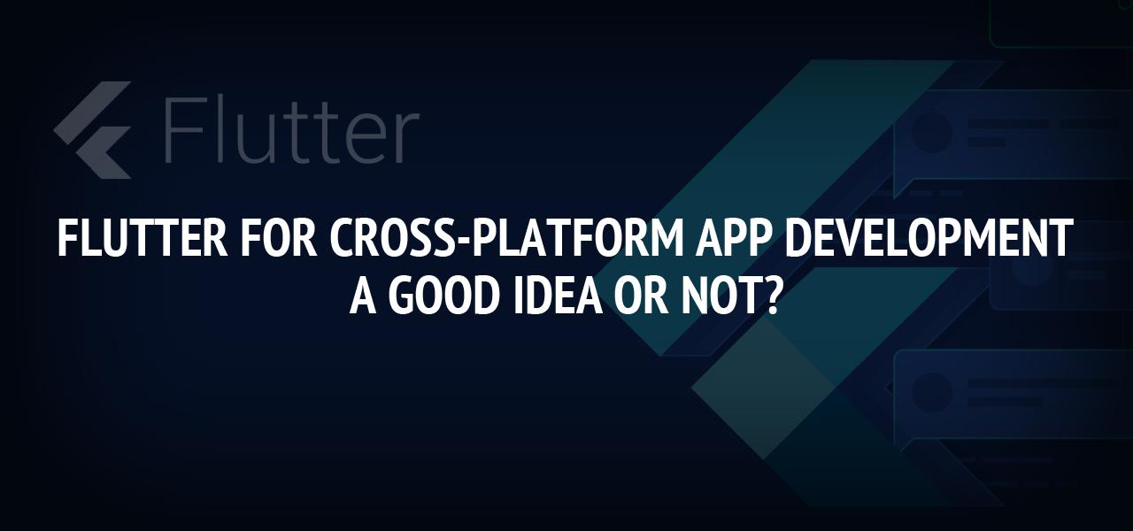 Flutter For Cross-Platform App Development: A Good Idea Or Not?