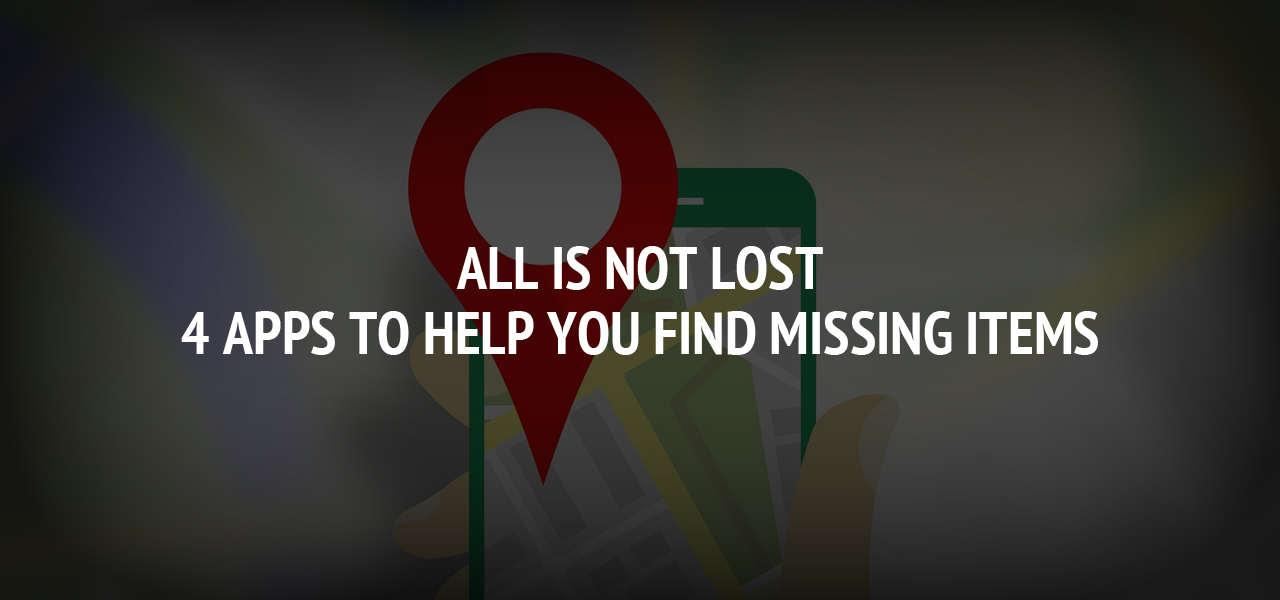All is Not Lost – 4 Apps to Help You Find Missing Items