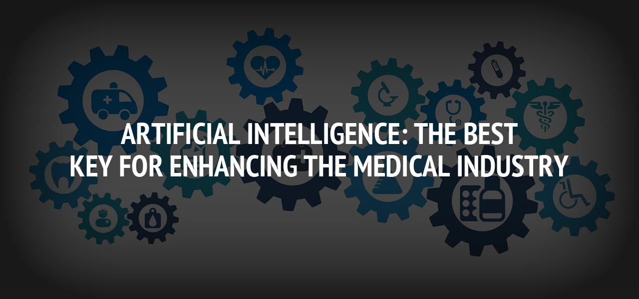 Artificial Intelligence: the Best Key For Enhancing the Medical Industry