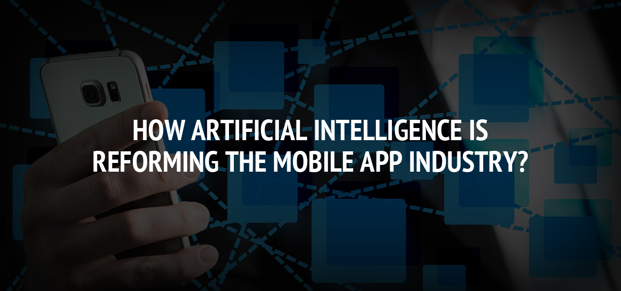 How Artificial Intelligence is Reforming the Mobile App Industry?