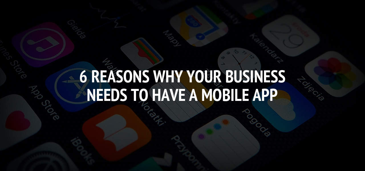 6 Reasons Why Your Business Needs to Have a Mobile App