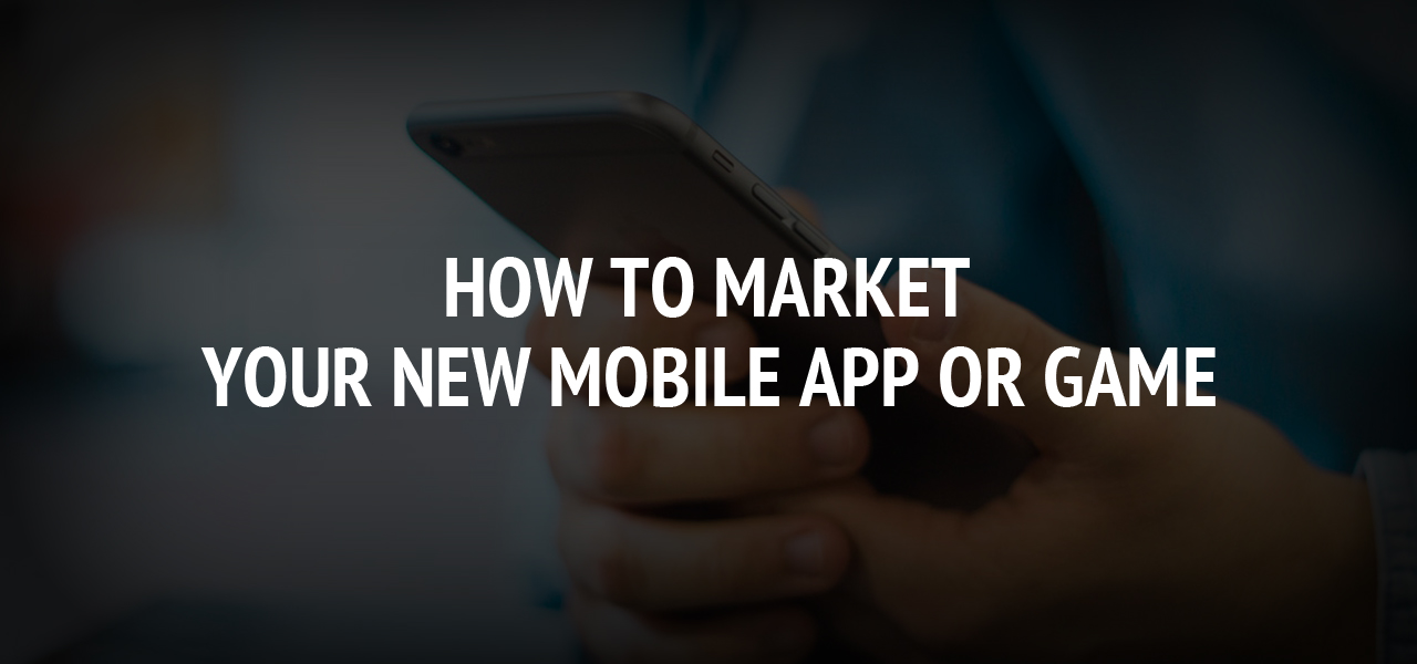 How to Market Your New Mobile App or Game