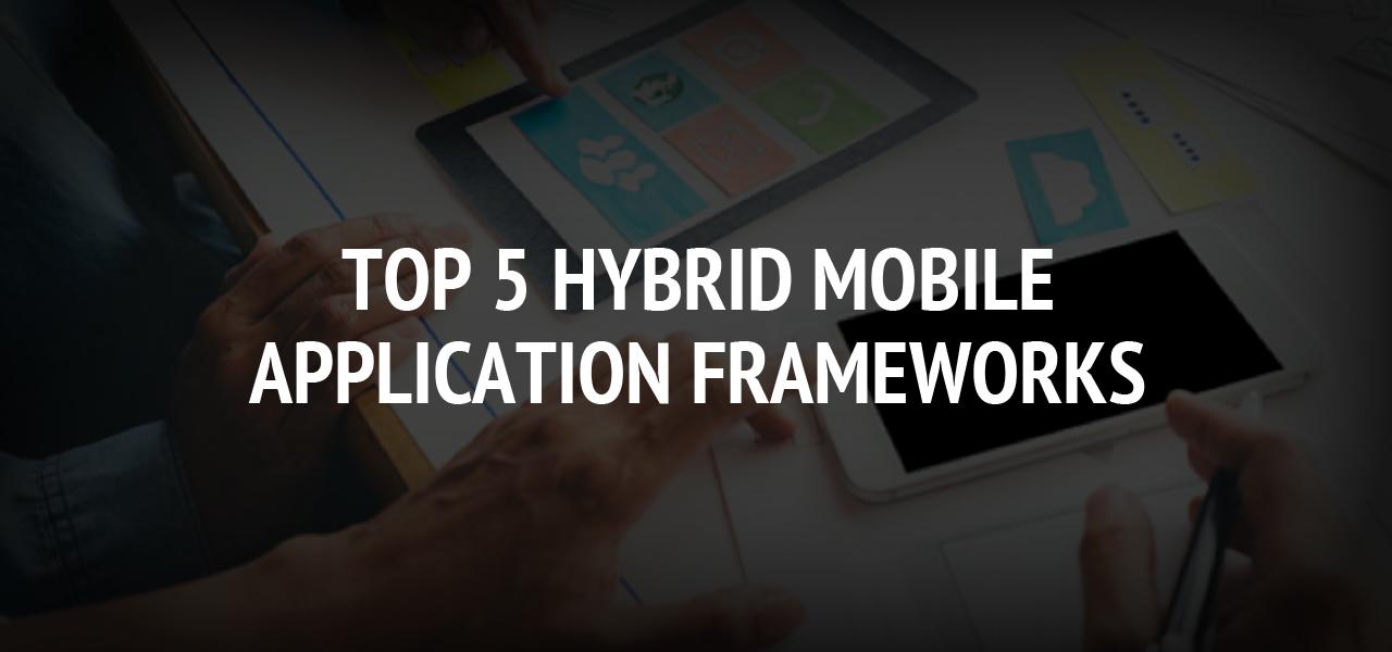 Top 5 Hybrid Mobile Application Frameworks