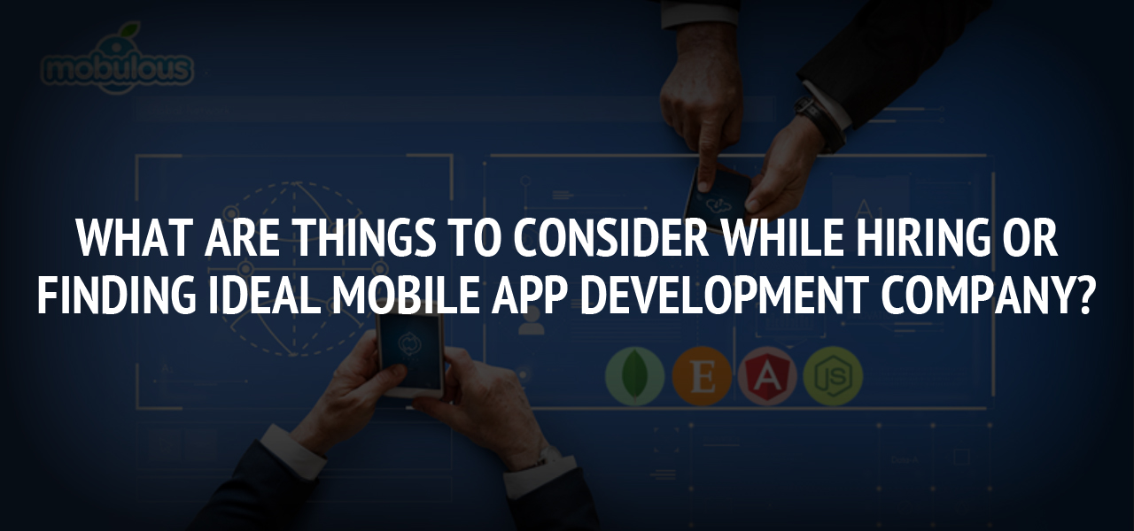 What are things to consider while hiring or finding ideal mobile app development company?