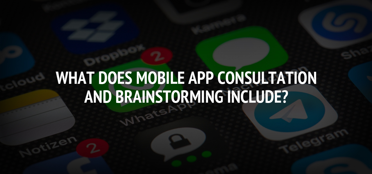 What Does Mobile App Consultation and Brainstorming Include?