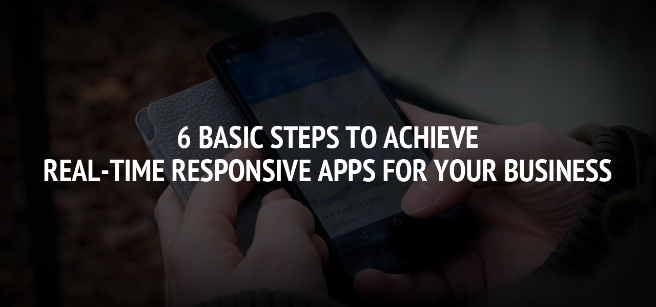 6 Basic Steps To Achieve Real-time Responsive Apps For Your Business