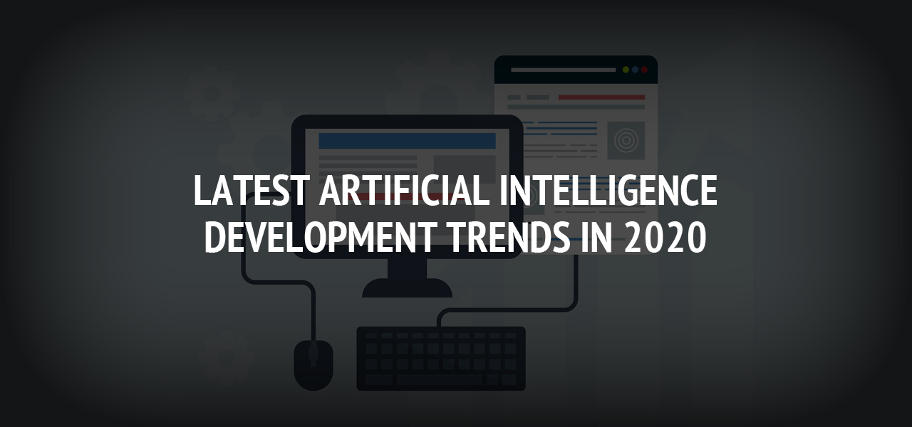 Latest Artificial Intelligence Development Trends in 2020