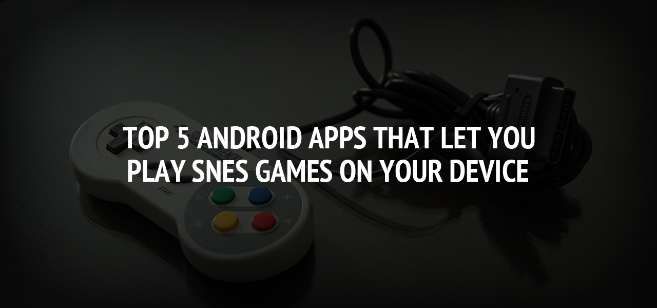 Top 5 Android Apps That Let You Play SNES Games on Your Device