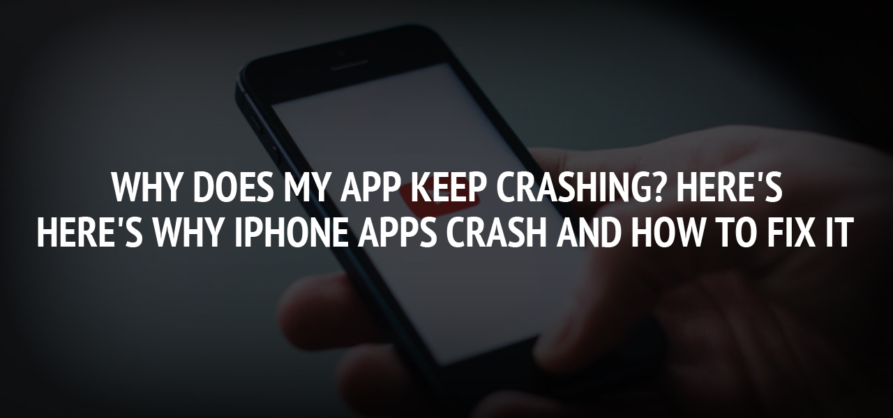 Why Does My App Keep Crashing? Here's Why iPhone Apps Crash and How to Fix It