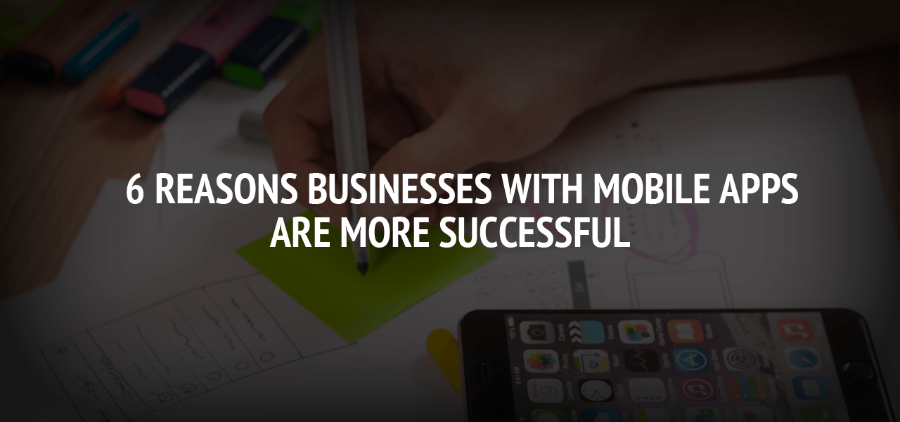 6 Reasons Businesses With Mobile Apps Are More Successful