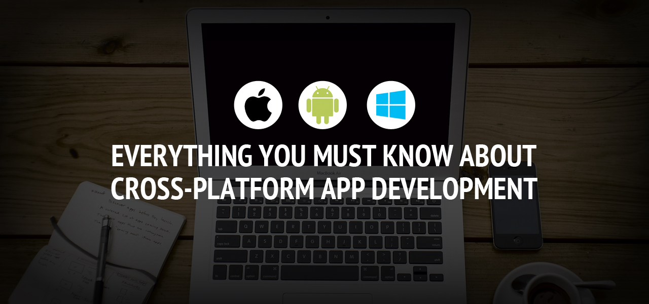 Everything You Must Know about Cross-platform App Development