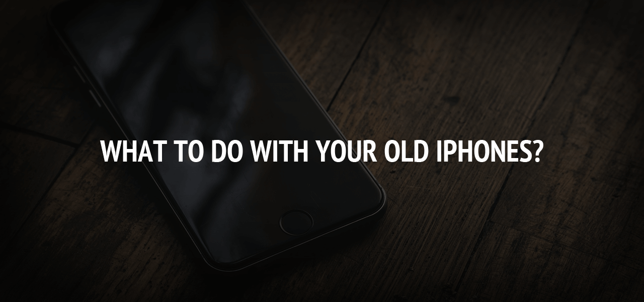 What to Do With Your Old iPhones?