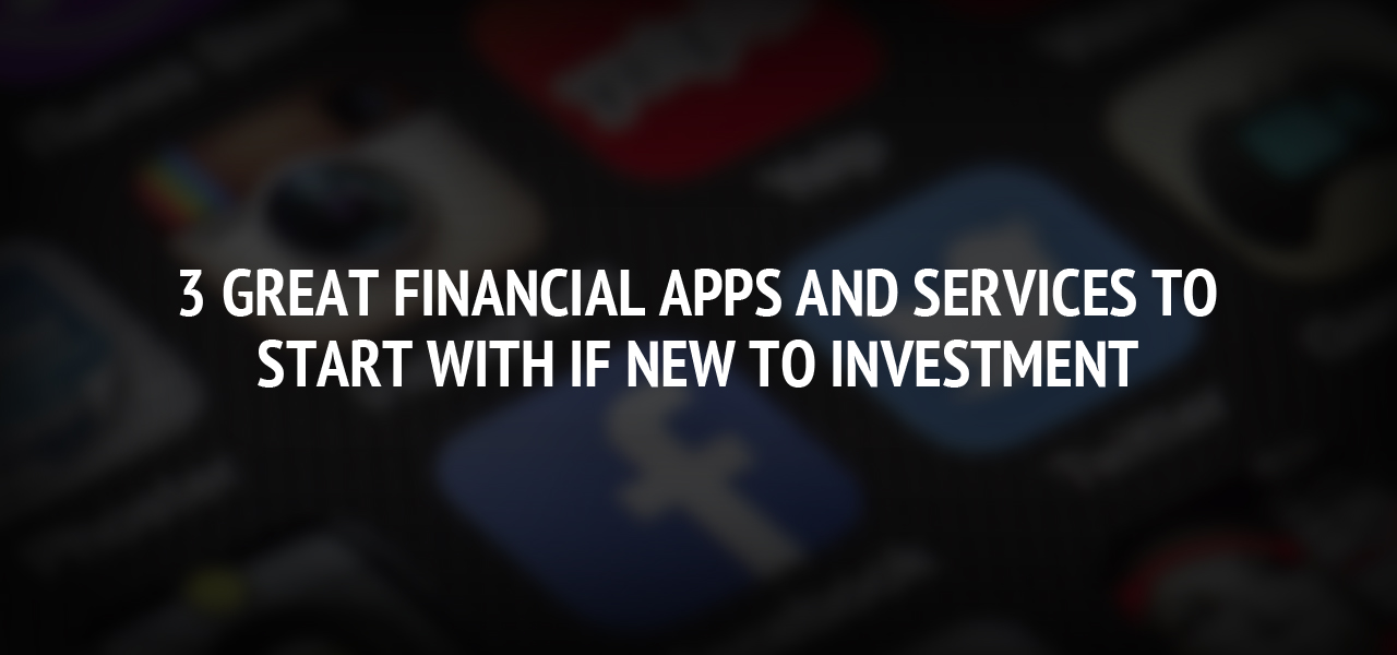 3 great financial apps and services to start with if new to investment