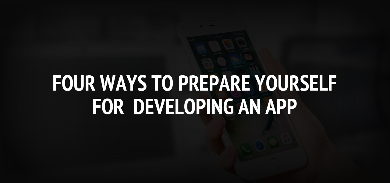 Four Ways to Prepare Yourself for  Developing an App
