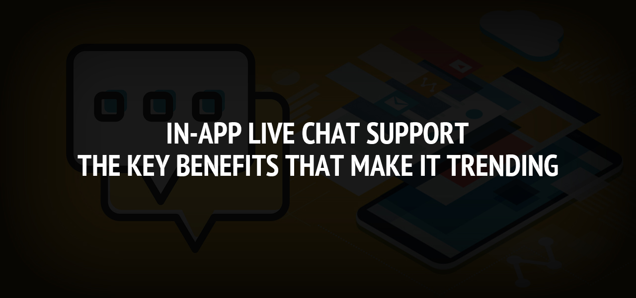 In-App Live Chat Support: The Key Benefits that Make It Trending