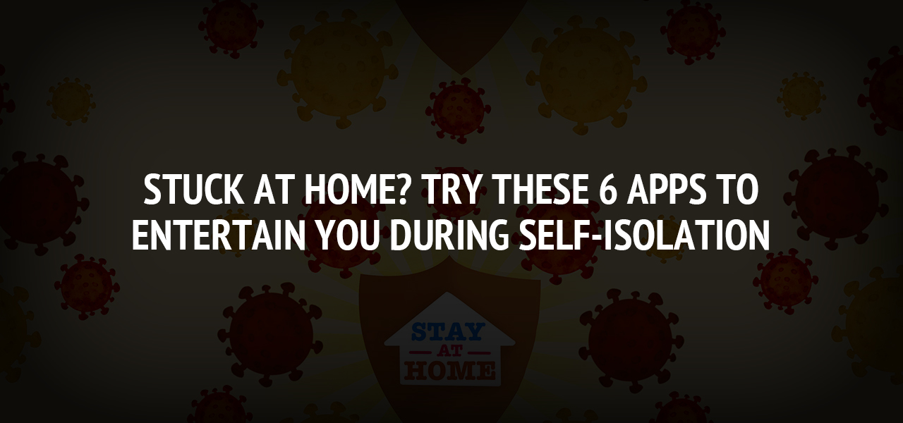 Stuck at Home? Try These 6 Apps To Entertain You During Self-Isolation