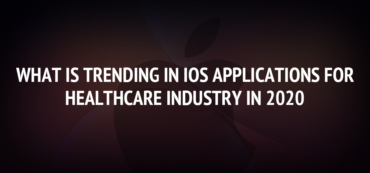 What is Trending in iOS Applications for Healthcare Industry in 2020