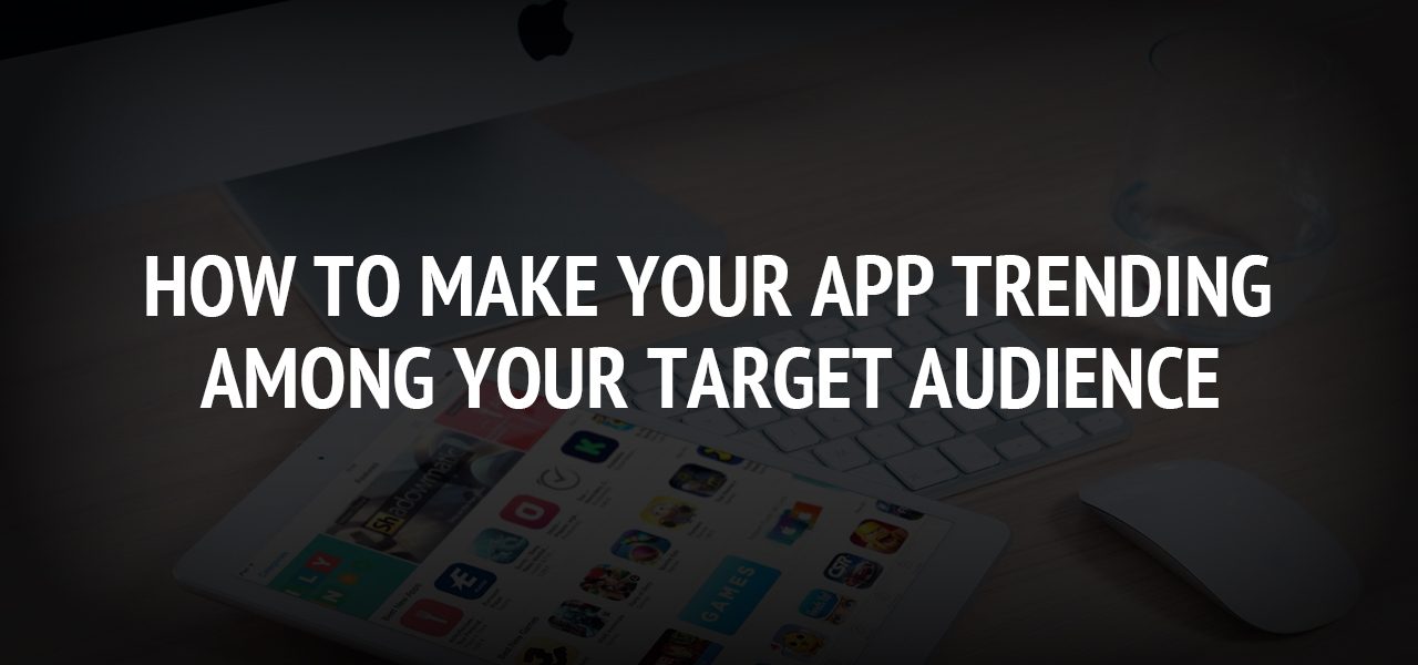 How To Make Your App Trending Among Your Target Audience