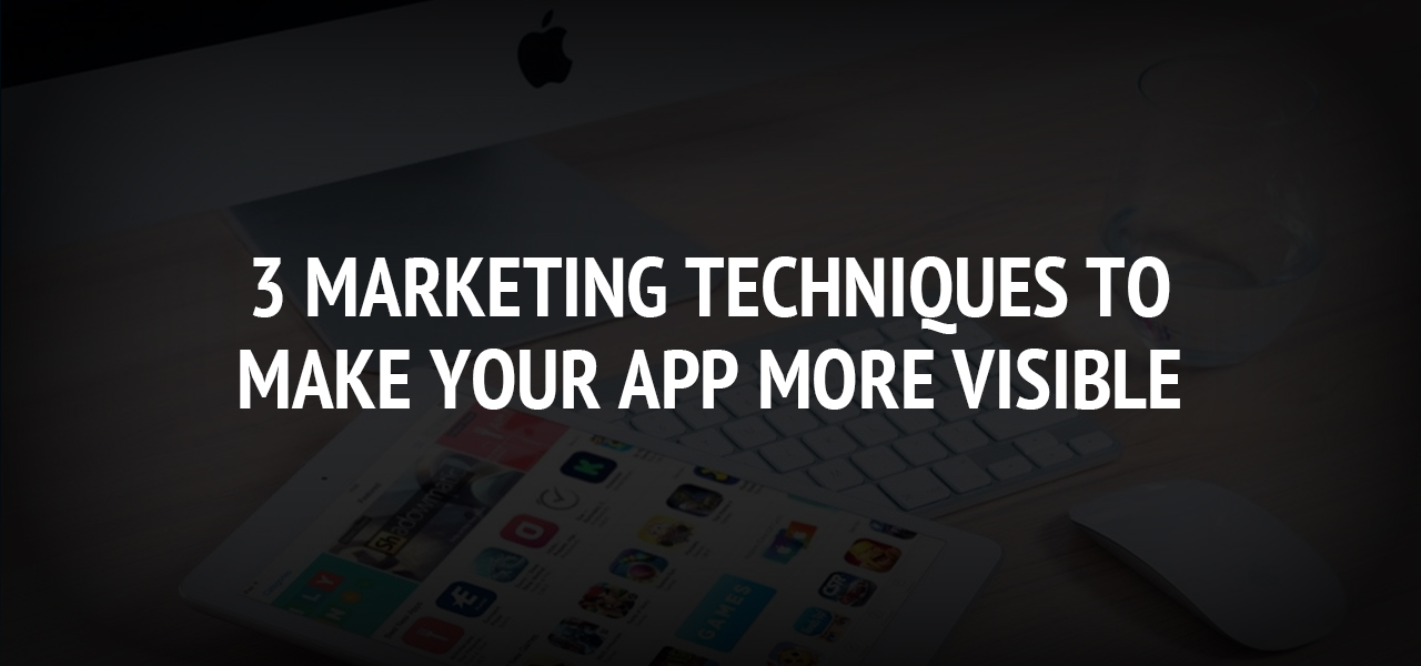 3 Marketing Techniques to Make Your App More Visible
