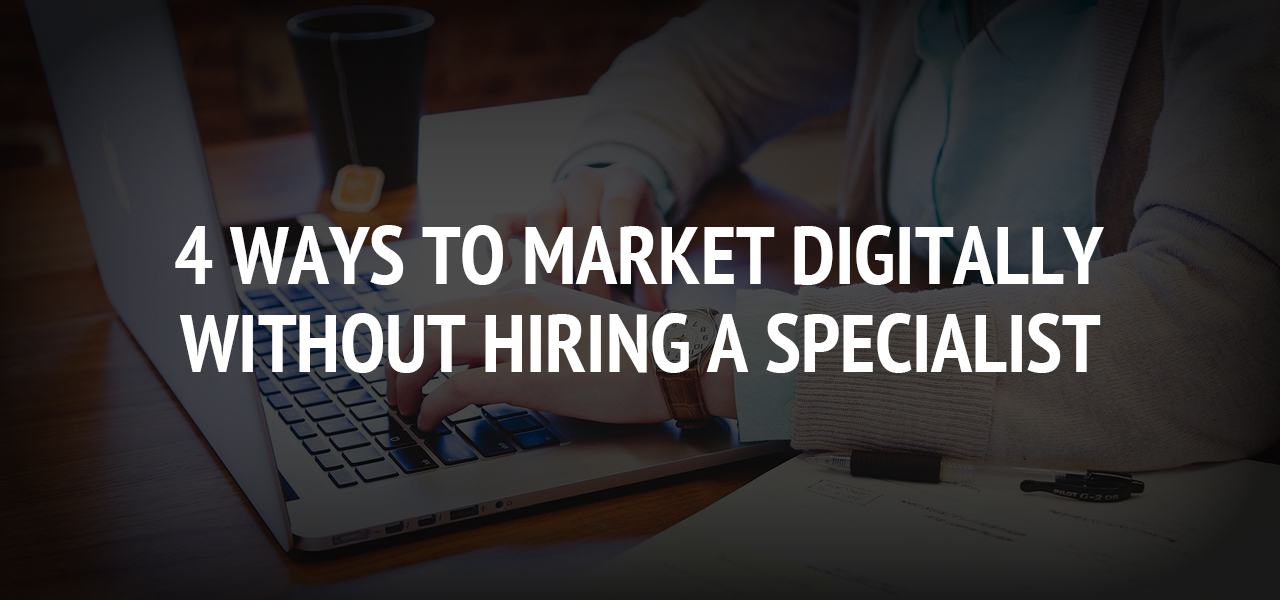 4 Ways to Market Digitally Without Hiring a Specialist