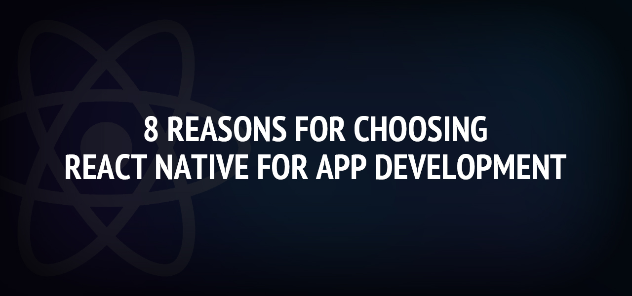 8 reasons for choosing React Native for app development