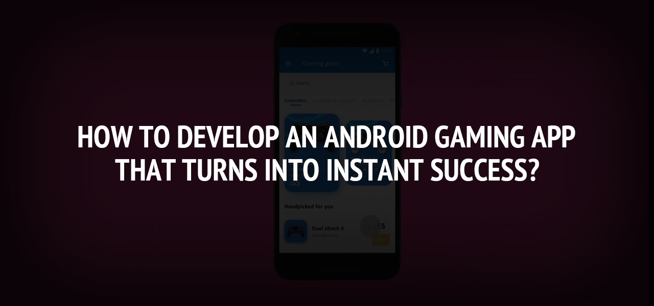 How To Develop An Android Gaming App That Turns Into Instant Success?