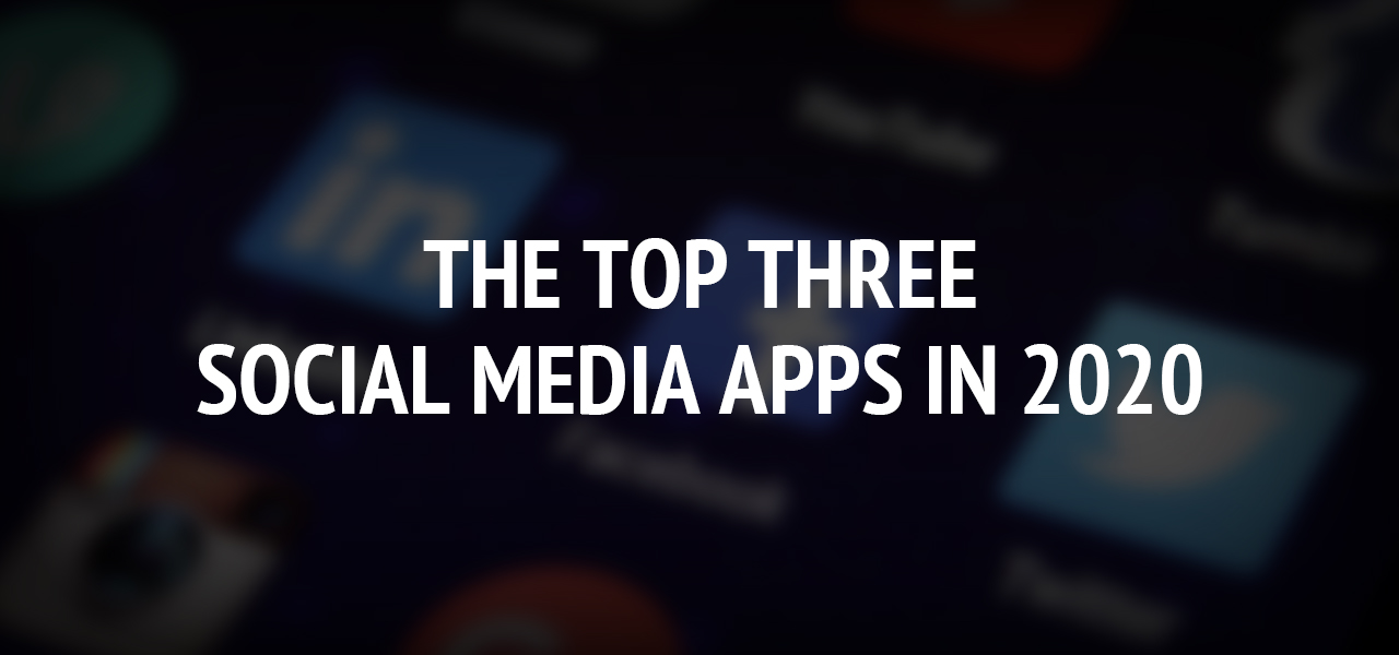 The Top Three Social Media Apps in 2020