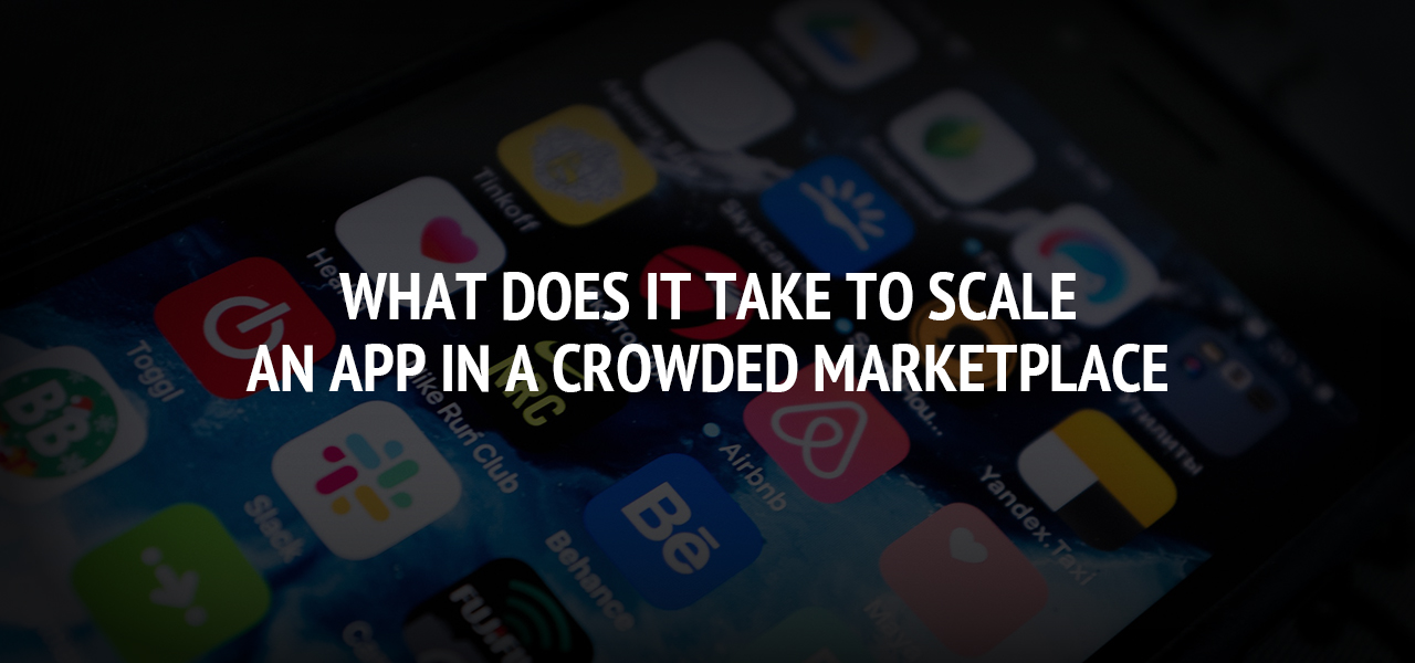 What Does It Take To Scale an App in a Crowded Marketplace